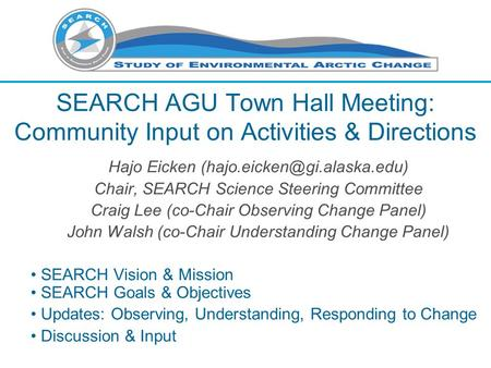 SEARCH AGU Town Hall Meeting: Community Input on Activities & Directions Hajo Eicken Chair, SEARCH Science Steering Committee.