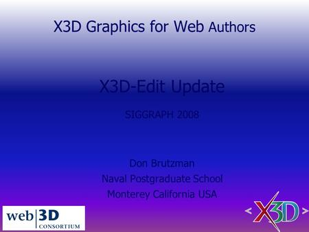 X3D Graphics for Web Authors X3D-Edit Update SIGGRAPH 2008 Don Brutzman Naval Postgraduate School Monterey California USA.