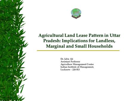 Dr. Jabir Ali Assistant Professor Agriculture Management Centre Indian Institute of Management, Lucknow – 226 013 Agricultural Land Lease Pattern in Uttar.