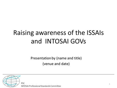 PSC INTOSAI Professional Standards Committee Raising awareness of the ISSAIs and INTOSAI GOVs Presentation by (name and title) (venue and date) 1.