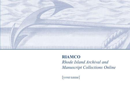 RIAMCO Rhode Island Archival and Manuscript Collections Online [your name]
