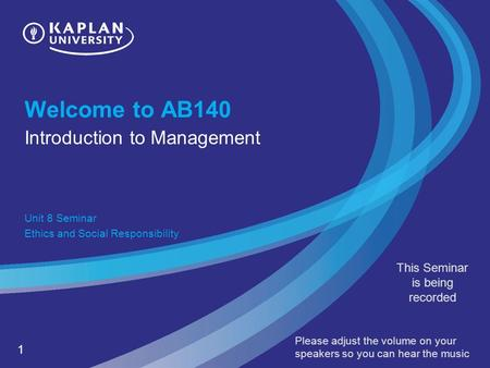 1 Welcome to AB140 Introduction to Management Unit 8 Seminar Ethics and Social Responsibility This Seminar is being recorded Please adjust the volume on.
