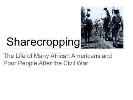 Sharecropping The Life of Many African Americans and Poor People After the Civil War.