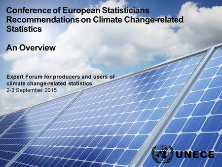 . Conference of European Statisticians Recommendations on Climate Change-related Statistics An Overview Expert Forum for producers and users of climate.