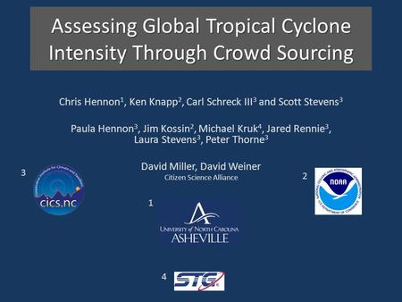 Assessing Global Tropical Cyclone Intensity Through Crowd Sourcing Chris Hennon 1, Ken Knapp 2, Carl Schreck III 3 and Scott Stevens 3 Paula Hennon 3,