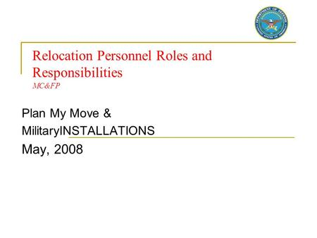 Plan My Move & MilitaryINSTALLATIONS May, 2008 Relocation Personnel Roles and Responsibilities MC&FP.