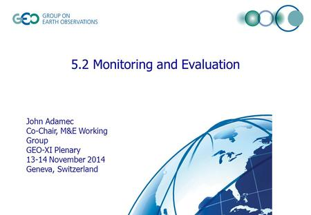 © GEO Secretariat 5.2 Monitoring and Evaluation John Adamec Co-Chair, M&E Working Group GEO-XI Plenary 13-14 November 2014 Geneva, Switzerland.