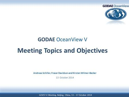GOVST-V Meeting, Beijing, China, 13 – 17 October 2014 GODAE OceanView V Meeting Topics and Objectives Andreas Schiller, Fraser Davidson and Kirsten Wilmer-Becker.