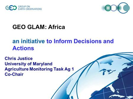 © GEO Secretariat GEO GLAM: Africa an initiative to Inform Decisions and Actions Chris Justice University of Maryland Agriculture Monitoring Task Ag 1.
