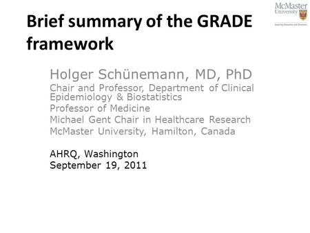 Brief summary of the GRADE framework Holger Schünemann, MD, PhD Chair and Professor, Department of Clinical Epidemiology & Biostatistics Professor of Medicine.