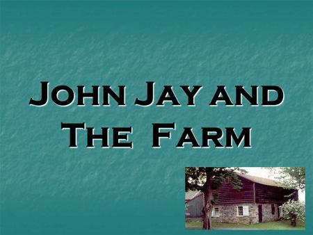 John Jay and The Farm. What do you know about John Jay? John Jay was born in 1745. That was more than 250 years ago! John Jay was born in 1745. That was.