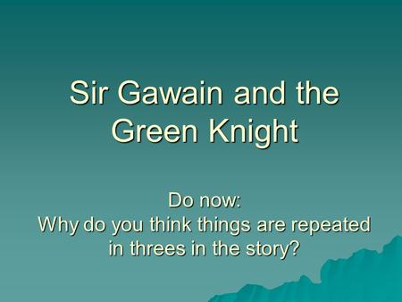 Sir Gawain and the Green Knight Do now: Why do you think things are repeated in threes in the story?