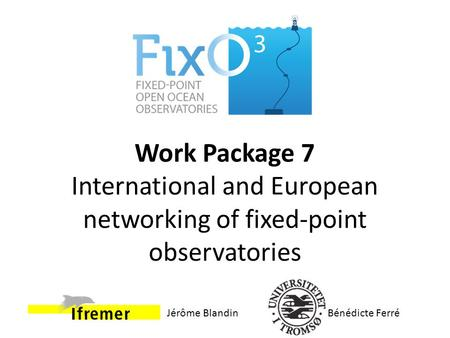 Work Package 7 International and European networking of fixed-point observatories Bénédicte FerréJérôme Blandin.