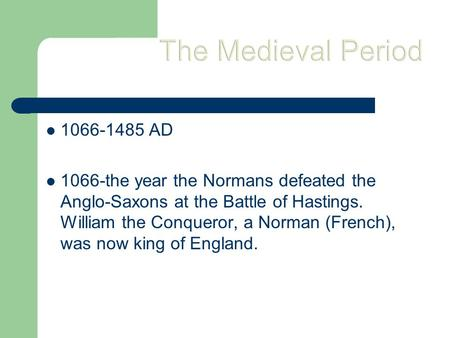 The Medieval Period 1066-1485 AD 1066-the year the Normans defeated the Anglo-Saxons at the Battle of Hastings. William the Conqueror, a Norman (French),