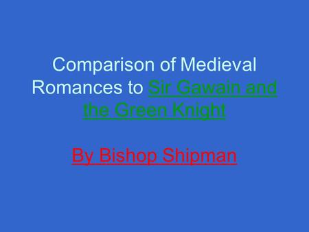 Comparison of Medieval Romances to Sir Gawain and the Green Knight By Bishop Shipman.