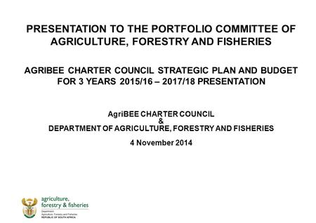PRESENTATION TO THE PORTFOLIO COMMITTEE OF AGRICULTURE, FORESTRY AND FISHERIES AGRIBEE CHARTER COUNCIL STRATEGIC PLAN AND BUDGET FOR 3 YEARS 2015/16 –