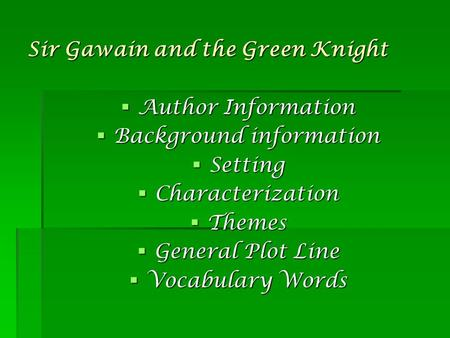 Sir Gawain and the Green Knight  Author Information  Background information  Setting  Characterization  Themes  General Plot Line  Vocabulary Words.