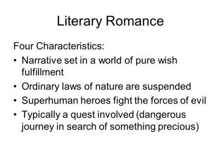 Literary Romance Four Characteristics: Narrative set in a world of pure wish fulfillment Ordinary laws of nature are suspended Superhuman heroes fight.