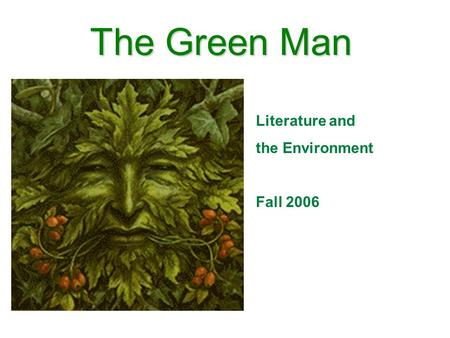The Green Man Literature and the Environment Fall 2006.