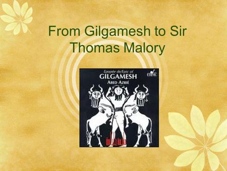 From Gilgamesh to Sir Thomas Malory. Gilgamesh  The original written stories of King Gilgamesh date from the 21 st century B.C  It deals with many timeless.