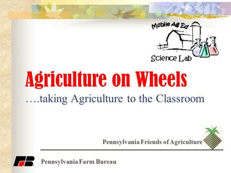 Agriculture on Wheels ….taking Agriculture to the Classroom Pennsylvania Friends of Agriculture Pennsylvania Farm Bureau.
