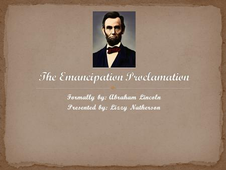 Formally by: Abraham Lincoln Presented by: Lizzy Natherson.