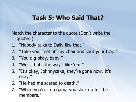 "Task 5: Who Said That? Match the character to the quote (Don't write the quotes.). 1.""Nobody talks to Dally like that."" 2.""Take your feet off my chair."