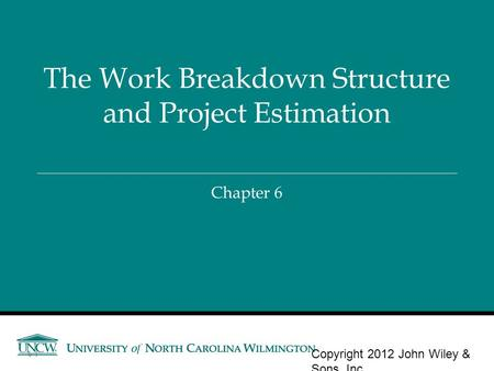 Chapter 6 The Work Breakdown Structure and Project Estimation Copyright 2012 John Wiley & Sons, Inc. 6-1.