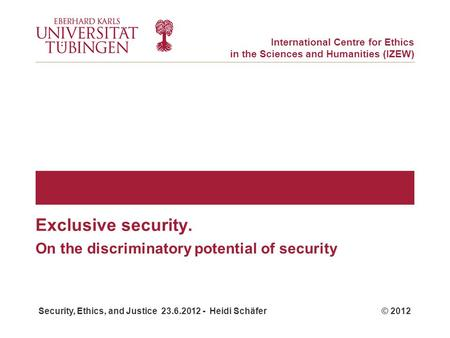Security, Ethics, and Justice 23.6.2012 - Heidi Schäfer © 2012 International Centre for Ethics in the Sciences and Humanities (IZEW) On the discriminatory.