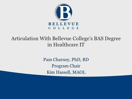 Articulation With Bellevue College's BAS Degree in Healthcare IT Pam Charney, PhD, RD Program Chair Kim Hassell, MAOL.