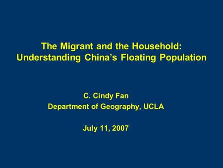 The Migrant and the Household: Understanding China's Floating Population C. Cindy Fan Department of Geography, UCLA July 11, 2007.