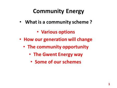 Community Energy What is a community scheme ? Various options How our generation will change The community opportunity The Gwent Energy way Some of our.