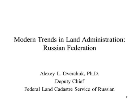 1 Modern Trends in Land Administration: Russian Federation Alexey L. Overchuk, Ph.D. Deputy Chief Federal Land Cadastre Service of Russian.