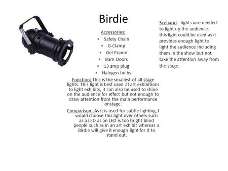 Birdie Accessories: Safety Chain G-Clamp Gel Frame Barn Doors 13 amp plug Halogen bulbs Function: This is the smallest of all stage lights. This light.