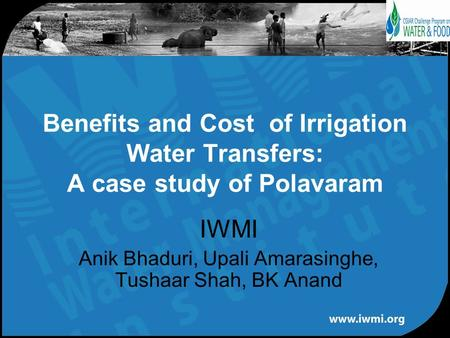 IWMI Anik Bhaduri, Upali Amarasinghe, Tushaar Shah, BK Anand Benefits and Cost of Irrigation Water Transfers: A case study of Polavaram.