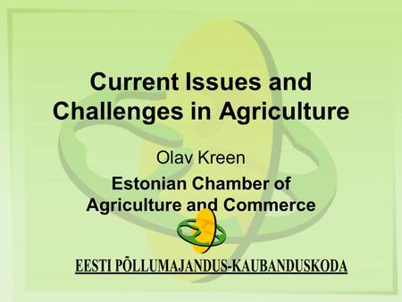 Current Issues and Challenges in Agriculture Olav Kreen Estonian Chamber of Agriculture and Commerce.