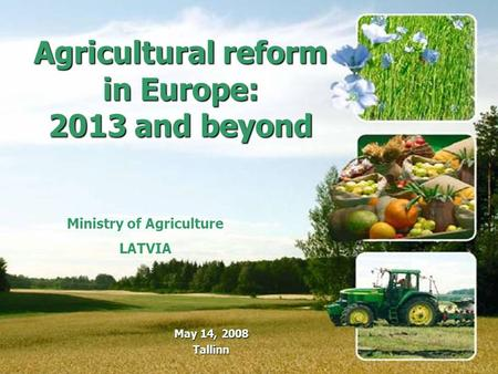 Ministry of Agriculture LATVIA Agricultural reform in Europe: 2013 and beyond May 14, 2008 Tallinn.