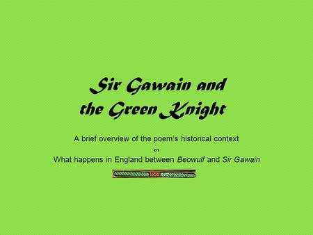 Sir Gawain and the Green Knight A brief overview of the poem's historical context or What happens in England between Beowulf and Sir Gawain.