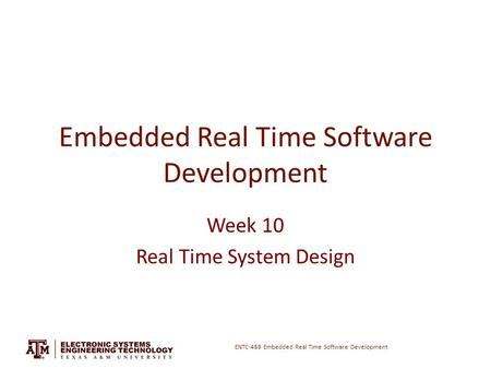 ENTC-489 Embedded Real Time Software Development Embedded Real Time Software Development Week 10 Real Time System Design.