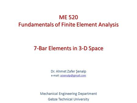 7-Bar Elements in 3-D Space   Dr. Ahmet Zafer Şenalp   Mechanical Engineering Department Gebze Technical.