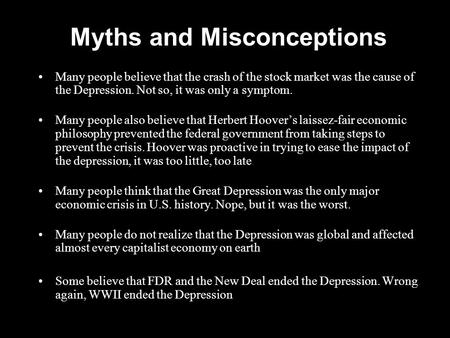 Myths and Misconceptions Many people believe that the crash of the stock market was the cause of the Depression. Not so, it was only a symptom. Many people.