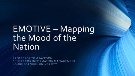 EMOTIVE – Mapping the Mood of the Nation PROFESSOR TOM JACKSON CENTRE FOR INFORMATION MANAGEMENT LOUGHBOROUGH UNIVERSITY.