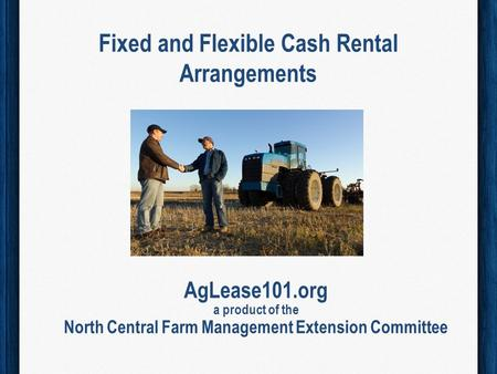 Fixed and Flexible Cash Rental Arrangements AgLease101.org a product of the North Central Farm Management Extension Committee.
