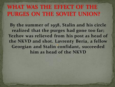 By the summer of 1938, Stalin and his circle realized that the purges had gone too far; Yezhov was relieved from his post as head of the NKVD and shot.