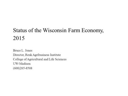 Status of the Wisconsin Farm Economy, 2015 Bruce L. Jones Director, Renk Agribusiness Institute College of Agricultural and Life Sciences UW-Madison (608)265-8508.