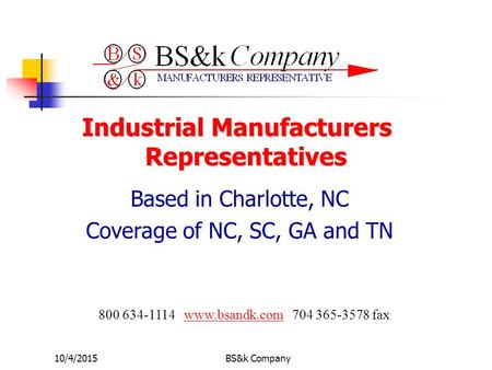 10/4/2015BS&k Company Industrial Manufacturers Representatives Based in Charlotte, NC Coverage of NC, SC, GA and TN 800 634-1114 www.bsandk.com 704 365-3578.