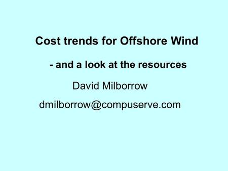 Cost trends for Offshore Wind - and a look at the resources David Milborrow