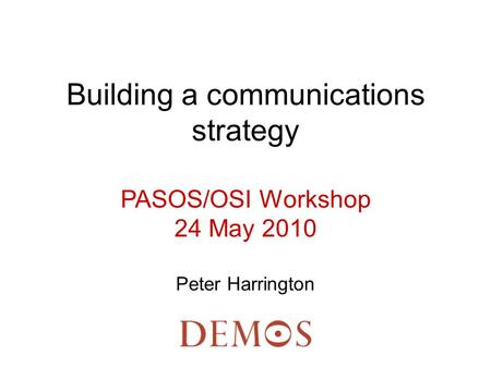 Building a communications strategy PASOS/OSI Workshop 24 May 2010 Peter Harrington.
