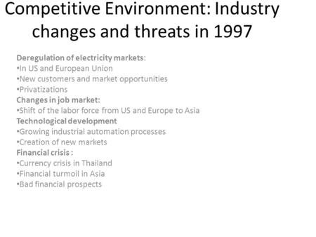 Competitive Environment: Industry changes and threats in 1997 Deregulation of electricity markets: In US and European Union New customers and market opportunities.