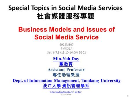 Special Topics in Social Media Services 社會媒體服務專題 1 992SMS07 TMIXJ1A Sat. 6,7,8 (13:10-16:00) D502 Min-Yuh Day 戴敏育 Assistant Professor 專任助理教授 Dept. of Information.